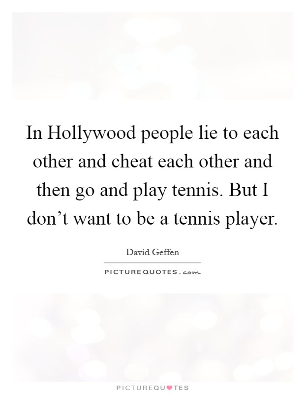 In Hollywood people lie to each other and cheat each other and then go and play tennis. But I don't want to be a tennis player Picture Quote #1