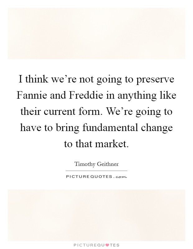 I think we're not going to preserve Fannie and Freddie in anything like their current form. We're going to have to bring fundamental change to that market Picture Quote #1
