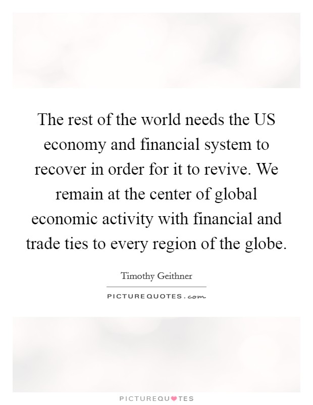The rest of the world needs the US economy and financial system to recover in order for it to revive. We remain at the center of global economic activity with financial and trade ties to every region of the globe Picture Quote #1