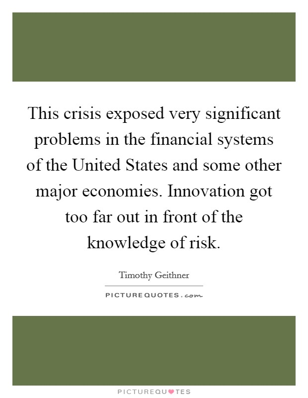 This crisis exposed very significant problems in the financial systems of the United States and some other major economies. Innovation got too far out in front of the knowledge of risk Picture Quote #1