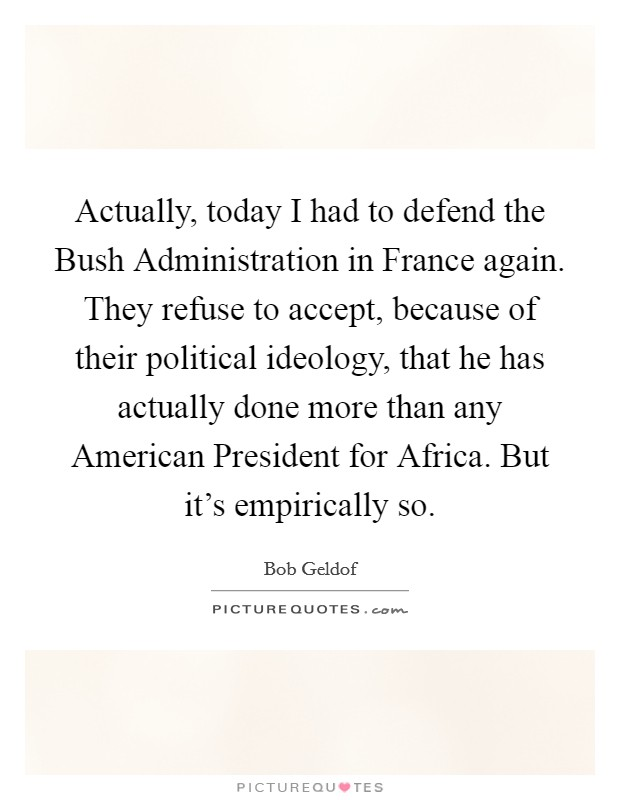 Actually, today I had to defend the Bush Administration in France again. They refuse to accept, because of their political ideology, that he has actually done more than any American President for Africa. But it's empirically so Picture Quote #1