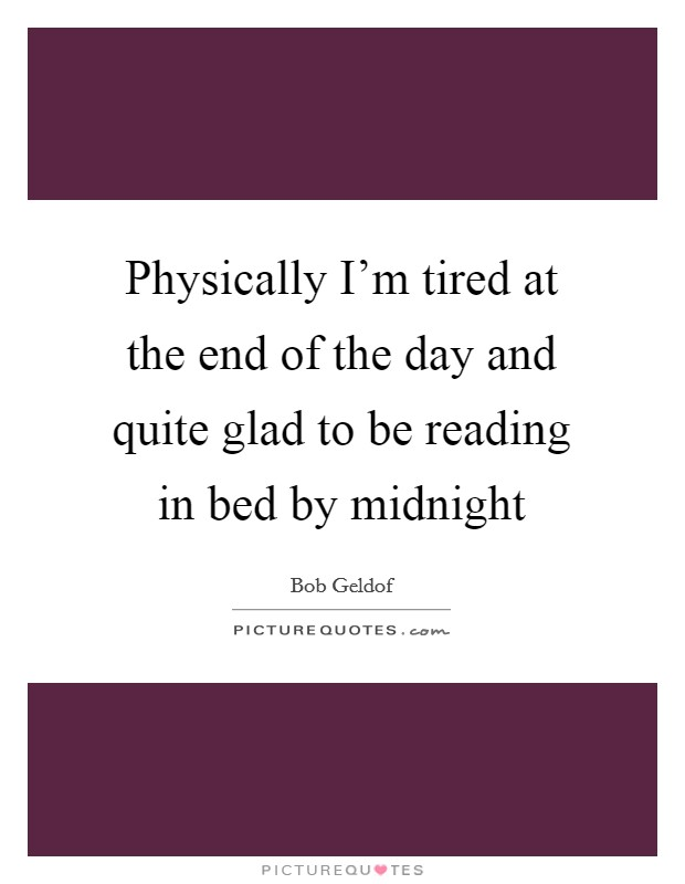 Physically I'm tired at the end of the day and quite glad to be reading in bed by midnight Picture Quote #1