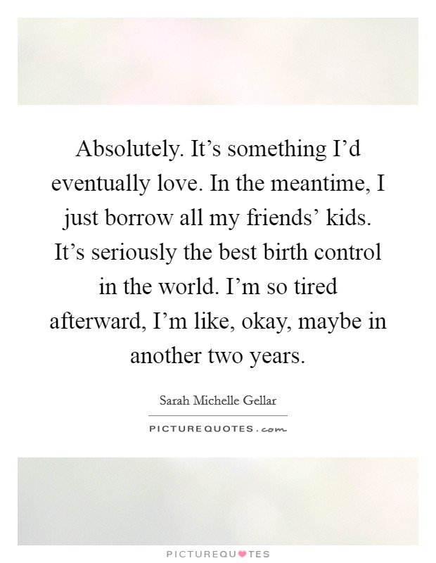 Absolutely. It's something I'd eventually love. In the meantime, I just borrow all my friends' kids. It's seriously the best birth control in the world. I'm so tired afterward, I'm like, okay, maybe in another two years Picture Quote #1