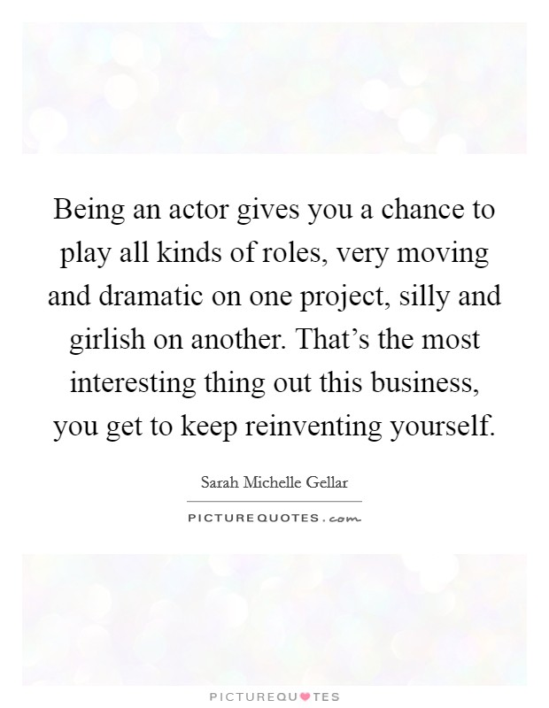 Being an actor gives you a chance to play all kinds of roles, very moving and dramatic on one project, silly and girlish on another. That's the most interesting thing out this business, you get to keep reinventing yourself Picture Quote #1