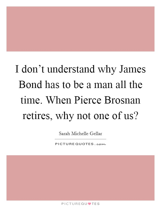 I don't understand why James Bond has to be a man all the time. When Pierce Brosnan retires, why not one of us? Picture Quote #1