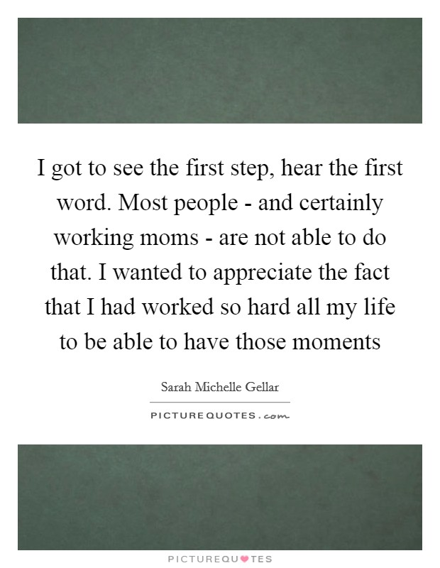 I got to see the first step, hear the first word. Most people - and certainly working moms - are not able to do that. I wanted to appreciate the fact that I had worked so hard all my life to be able to have those moments Picture Quote #1