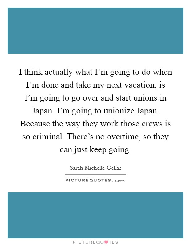 I think actually what I'm going to do when I'm done and take my next vacation, is I'm going to go over and start unions in Japan. I'm going to unionize Japan. Because the way they work those crews is so criminal. There's no overtime, so they can just keep going Picture Quote #1