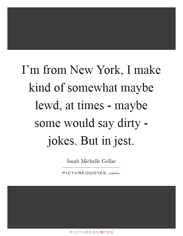 I'm from New York, I make kind of somewhat maybe lewd, at times - maybe some would say dirty - jokes. But in jest Picture Quote #1