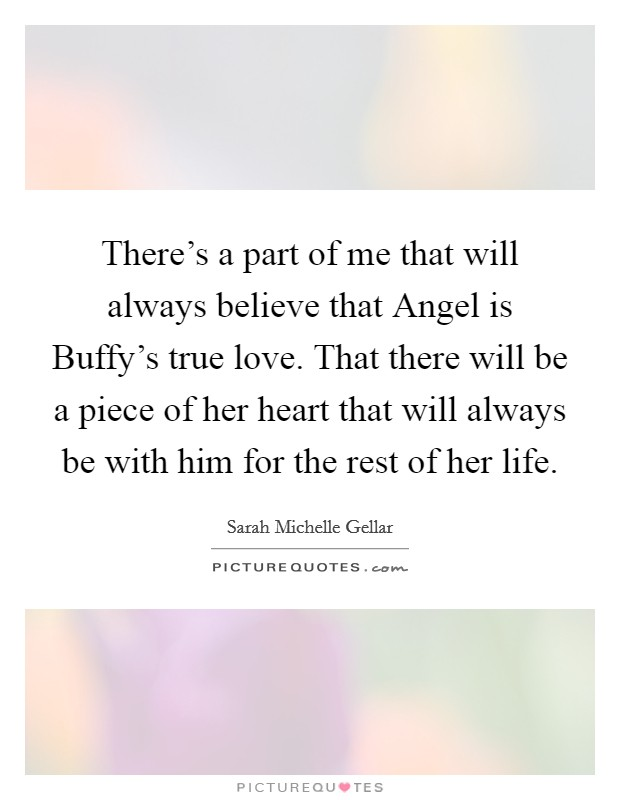 There's a part of me that will always believe that Angel is Buffy's true love. That there will be a piece of her heart that will always be with him for the rest of her life Picture Quote #1