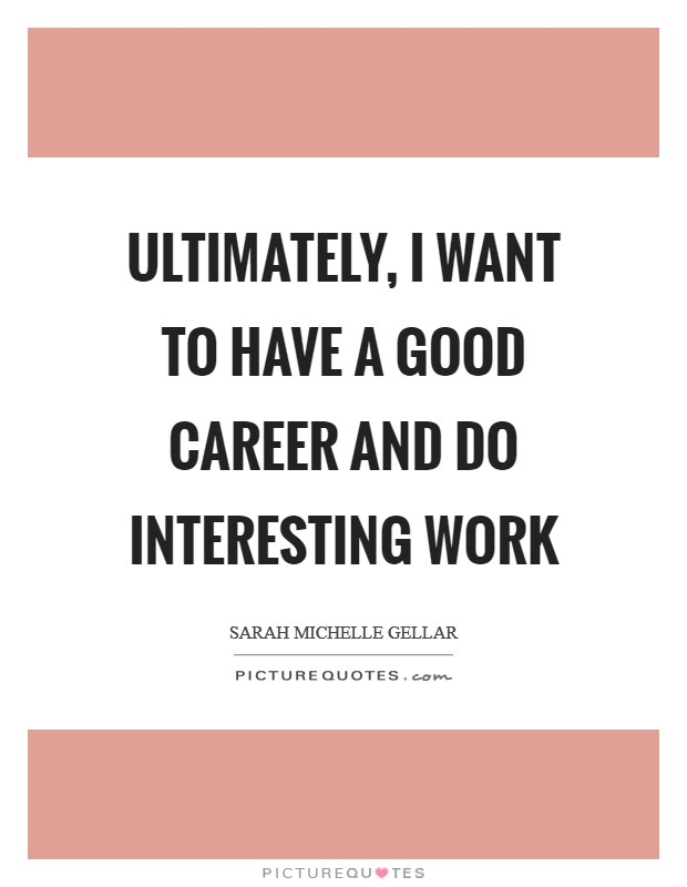 Ultimately, I want to have a good career and do interesting work Picture Quote #1