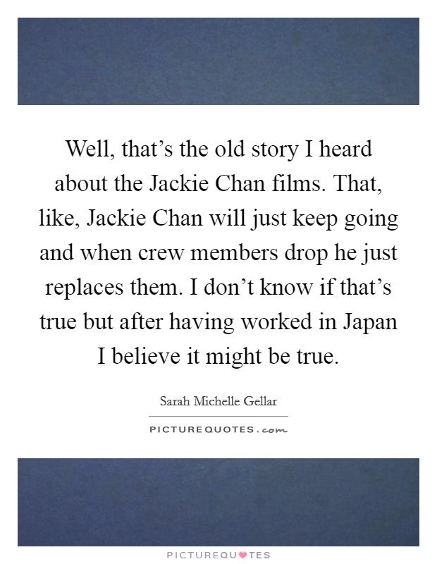 Well, that's the old story I heard about the Jackie Chan films. That, like, Jackie Chan will just keep going and when crew members drop he just replaces them. I don't know if that's true but after having worked in Japan I believe it might be true Picture Quote #1