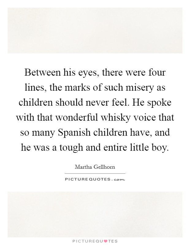Between his eyes, there were four lines, the marks of such misery as children should never feel. He spoke with that wonderful whisky voice that so many Spanish children have, and he was a tough and entire little boy Picture Quote #1