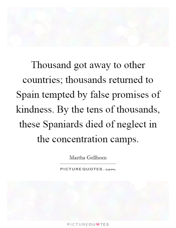 Thousand got away to other countries; thousands returned to Spain tempted by false promises of kindness. By the tens of thousands, these Spaniards died of neglect in the concentration camps Picture Quote #1
