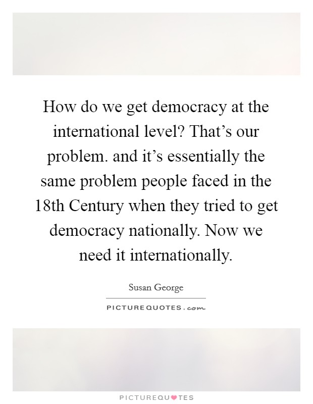 How do we get democracy at the international level? That's our problem. and it's essentially the same problem people faced in the 18th Century when they tried to get democracy nationally. Now we need it internationally Picture Quote #1