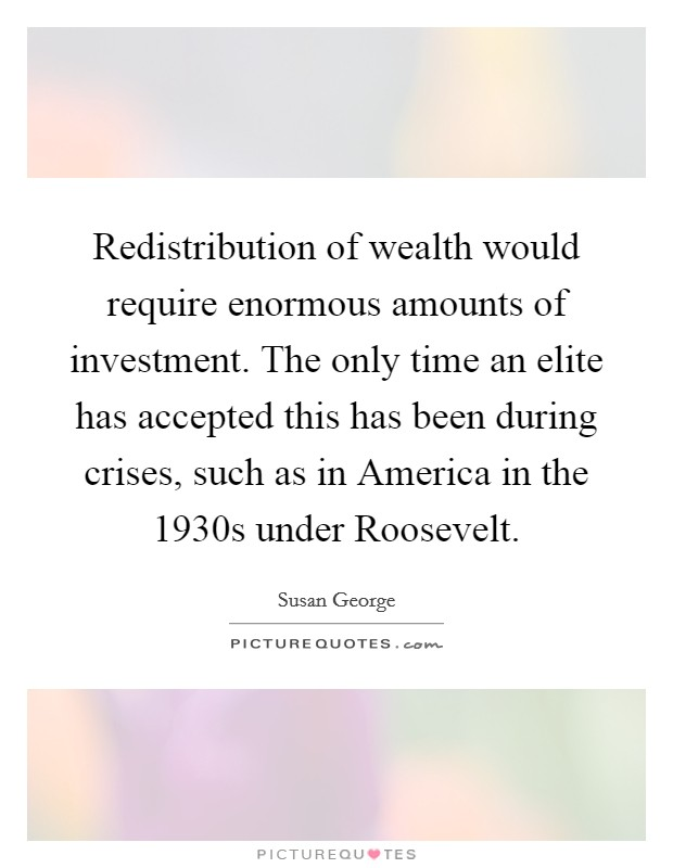Redistribution of wealth would require enormous amounts of investment. The only time an elite has accepted this has been during crises, such as in America in the 1930s under Roosevelt Picture Quote #1
