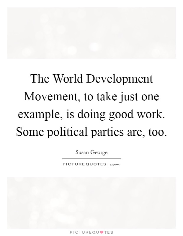 The World Development Movement, to take just one example, is doing good work. Some political parties are, too Picture Quote #1