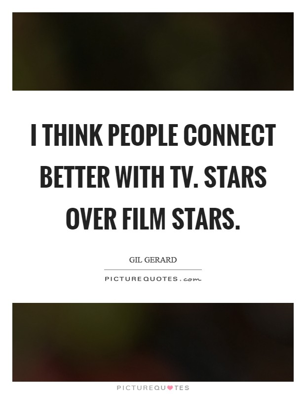I think people connect better with TV. stars over film stars Picture Quote #1