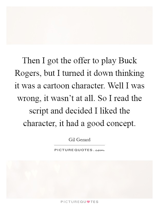 Then I got the offer to play Buck Rogers, but I turned it down thinking it was a cartoon character. Well I was wrong, it wasn't at all. So I read the script and decided I liked the character, it had a good concept Picture Quote #1