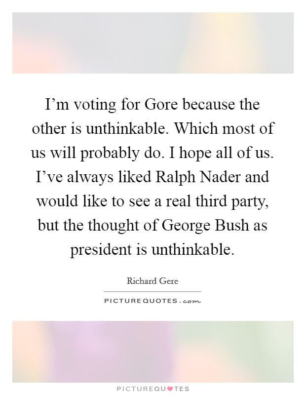 I'm voting for Gore because the other is unthinkable. Which most of us will probably do. I hope all of us. I've always liked Ralph Nader and would like to see a real third party, but the thought of George Bush as president is unthinkable Picture Quote #1