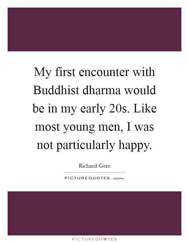 My first encounter with Buddhist dharma would be in my early 20s. Like most young men, I was not particularly happy Picture Quote #1