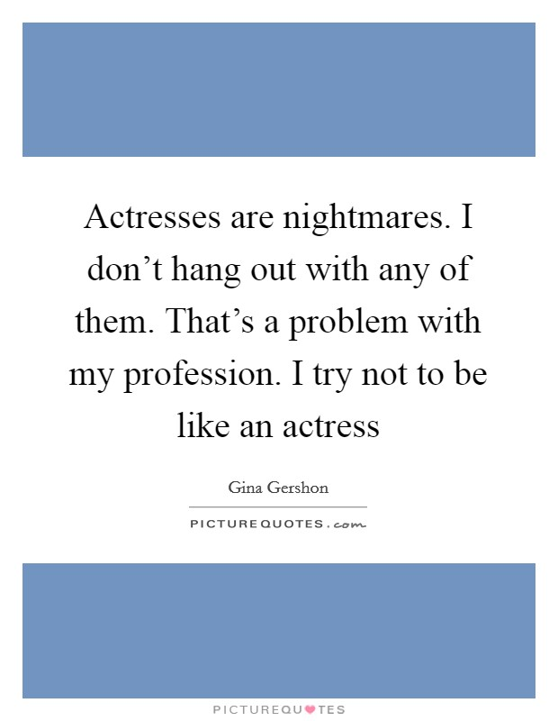 Actresses are nightmares. I don't hang out with any of them. That's a problem with my profession. I try not to be like an actress Picture Quote #1