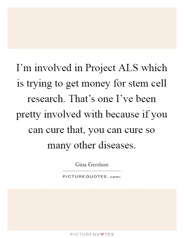 I'm involved in Project ALS which is trying to get money for stem cell research. That's one I've been pretty involved with because if you can cure that, you can cure so many other diseases Picture Quote #1