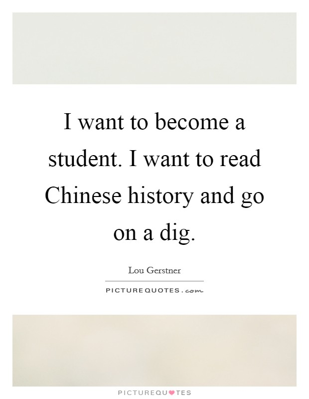 I want to become a student. I want to read Chinese history and go on a dig Picture Quote #1