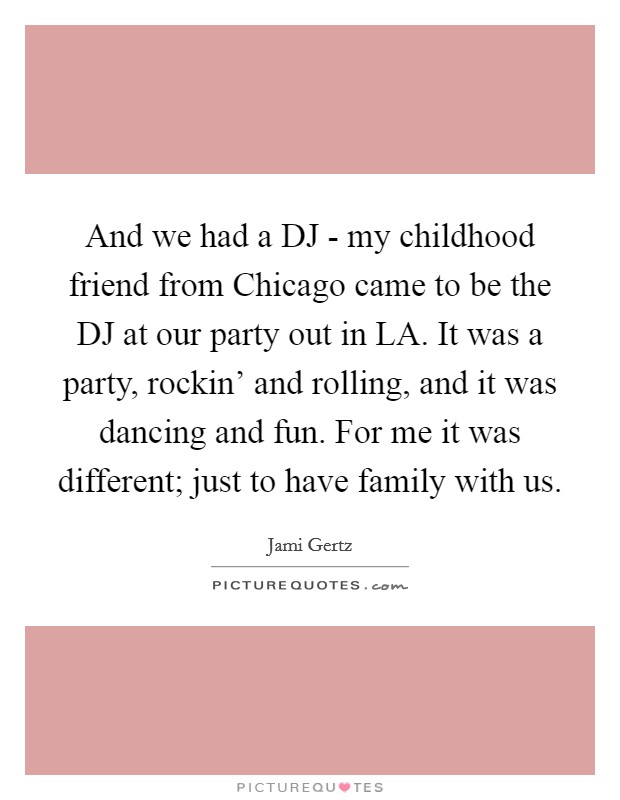 And we had a DJ - my childhood friend from Chicago came to be the DJ at our party out in LA. It was a party, rockin' and rolling, and it was dancing and fun. For me it was different; just to have family with us Picture Quote #1