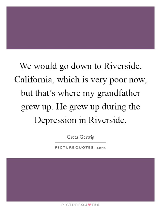 We would go down to Riverside, California, which is very poor now, but that's where my grandfather grew up. He grew up during the Depression in Riverside Picture Quote #1