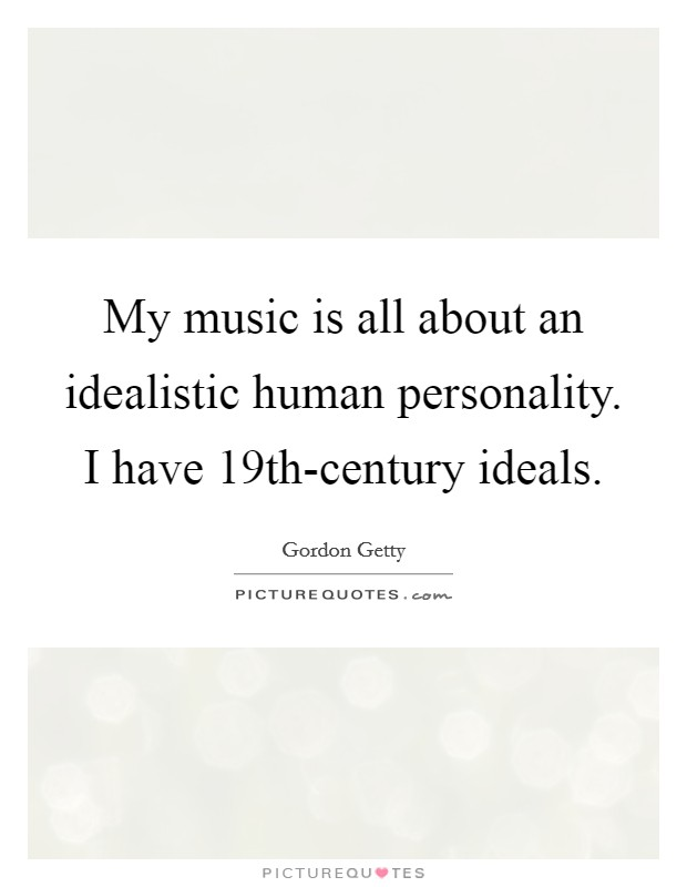 My music is all about an idealistic human personality. I have 19th-century ideals Picture Quote #1