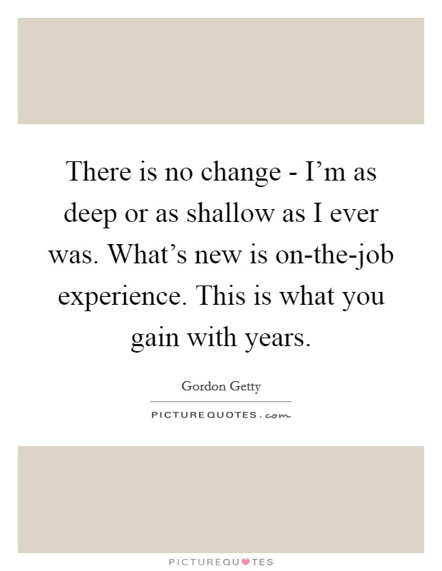 There is no change - I'm as deep or as shallow as I ever was. What's new is on-the-job experience. This is what you gain with years Picture Quote #1