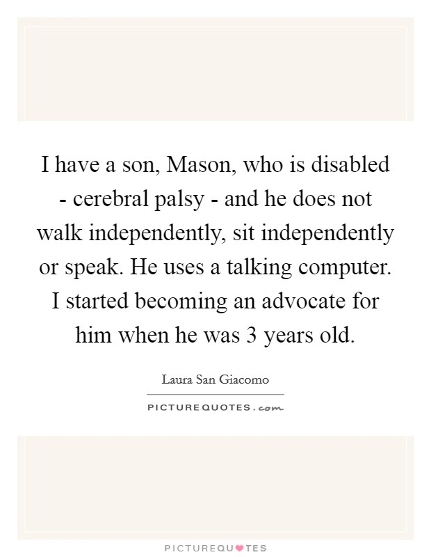 I have a son, Mason, who is disabled - cerebral palsy - and he does not walk independently, sit independently or speak. He uses a talking computer. I started becoming an advocate for him when he was 3 years old Picture Quote #1