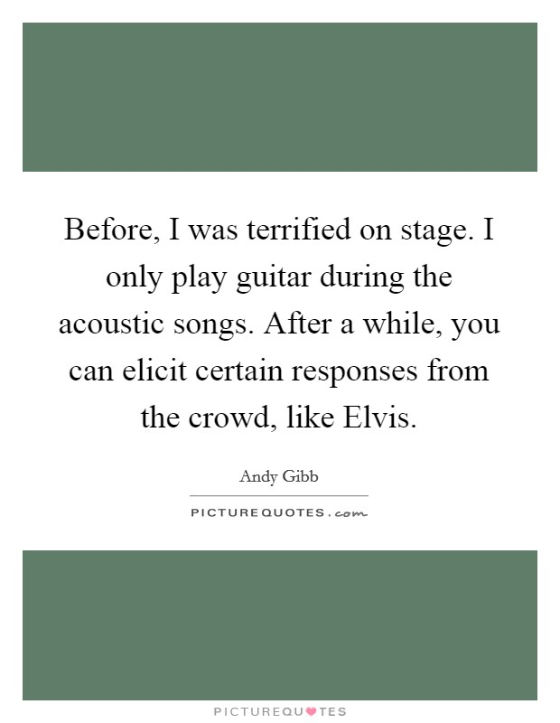 Before, I was terrified on stage. I only play guitar during the acoustic songs. After a while, you can elicit certain responses from the crowd, like Elvis Picture Quote #1