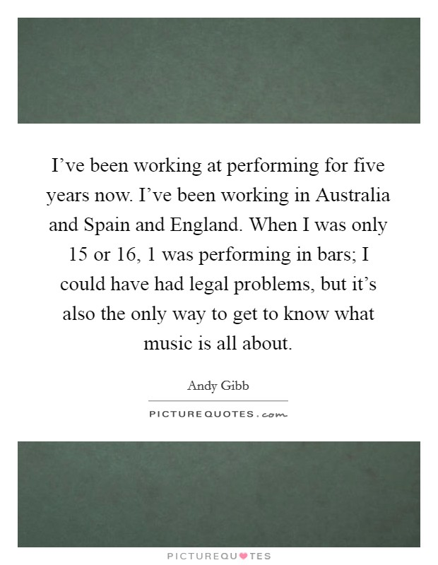I've been working at performing for five years now. I've been working in Australia and Spain and England. When I was only 15 or 16, 1 was performing in bars; I could have had legal problems, but it's also the only way to get to know what music is all about Picture Quote #1