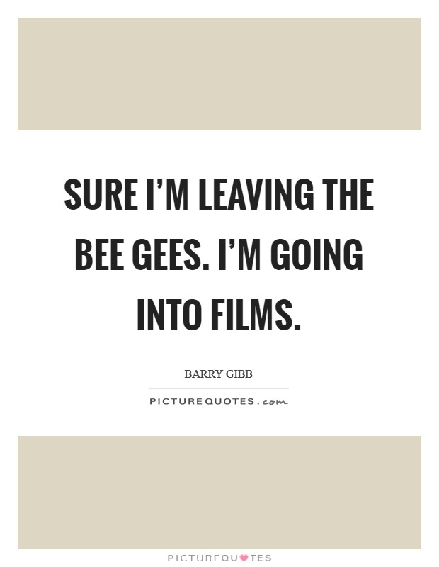 Sure I'm leaving the Bee Gees. I'm going into films Picture Quote #1