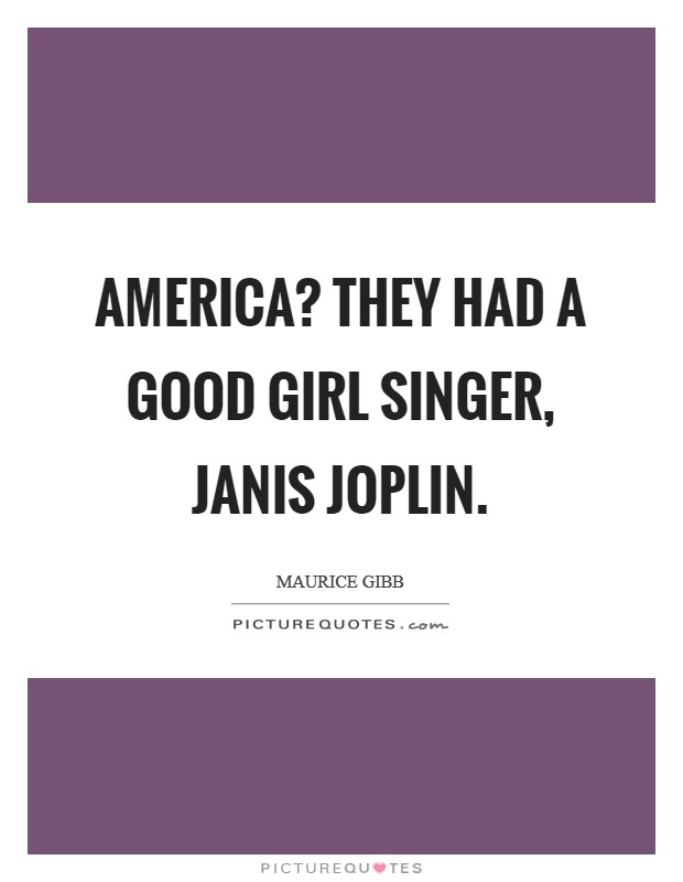 America? They had a good girl singer, janis Joplin Picture Quote #1