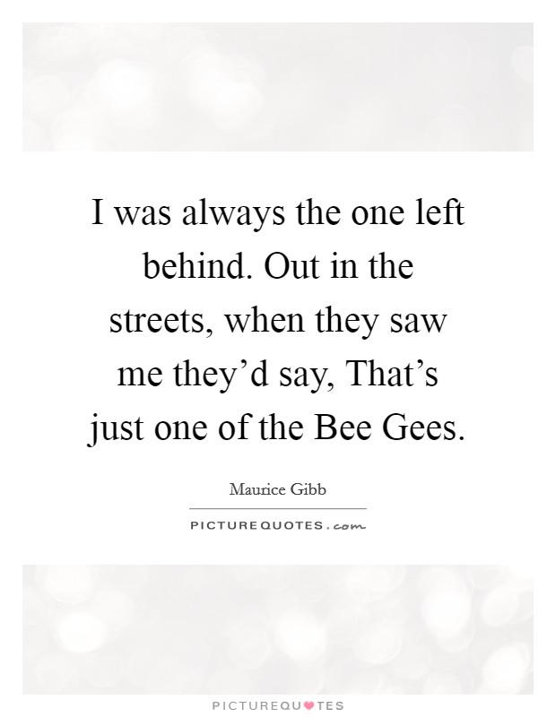 I was always the one left behind. Out in the streets, when they saw me they'd say, That's just one of the Bee Gees Picture Quote #1