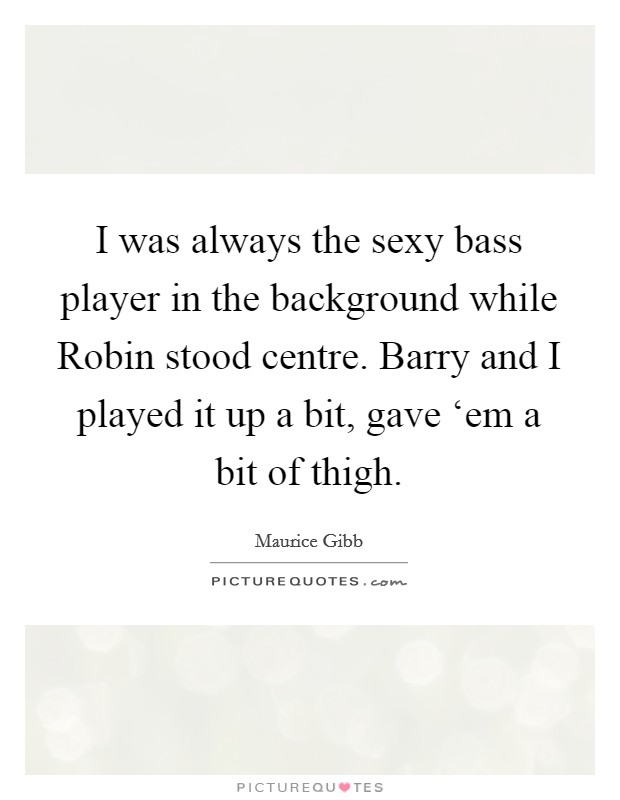 I was always the sexy bass player in the background while Robin stood centre. Barry and I played it up a bit, gave 'em a bit of thigh Picture Quote #1