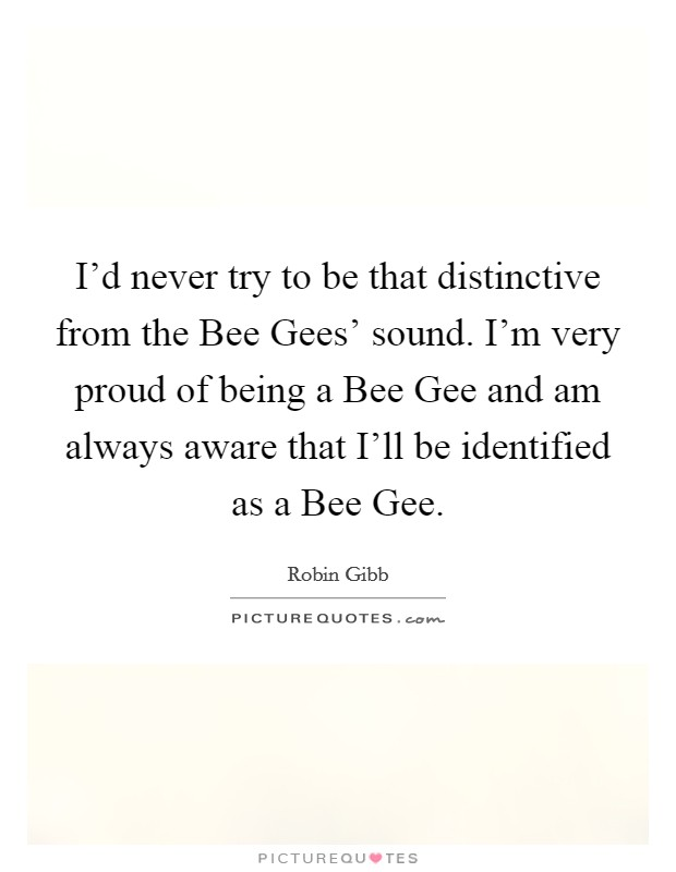I'd never try to be that distinctive from the Bee Gees' sound. I'm very proud of being a Bee Gee and am always aware that I'll be identified as a Bee Gee Picture Quote #1