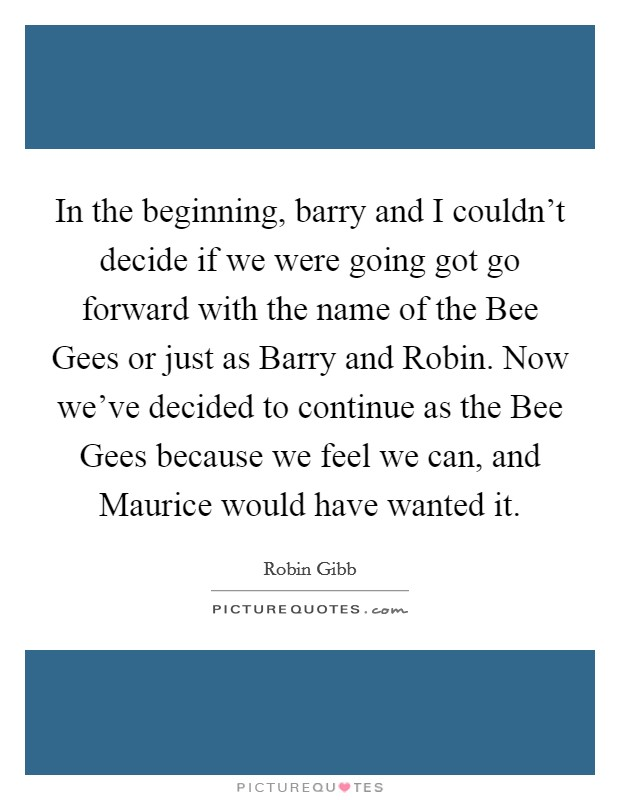 In the beginning, barry and I couldn't decide if we were going got go forward with the name of the Bee Gees or just as Barry and Robin. Now we've decided to continue as the Bee Gees because we feel we can, and Maurice would have wanted it Picture Quote #1