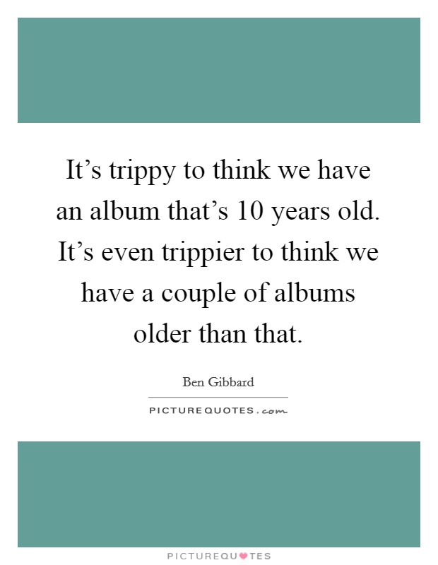 It's trippy to think we have an album that's 10 years old. It's even trippier to think we have a couple of albums older than that Picture Quote #1