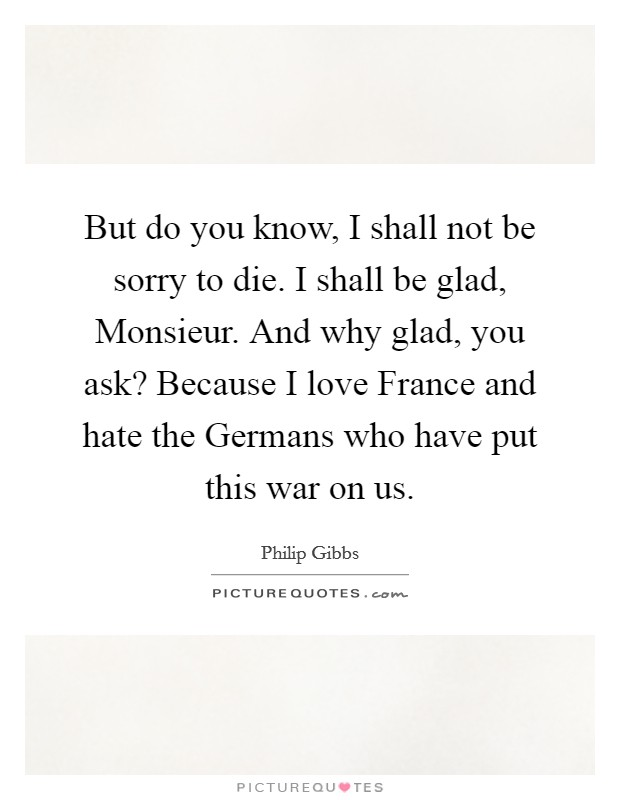 But do you know, I shall not be sorry to die. I shall be glad, Monsieur. And why glad, you ask? Because I love France and hate the Germans who have put this war on us Picture Quote #1