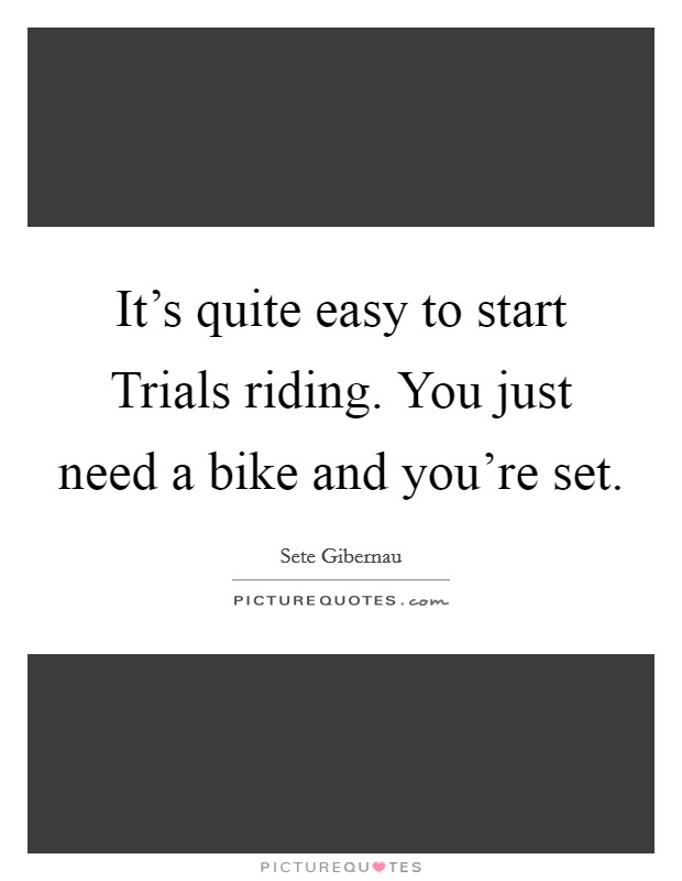 It's quite easy to start Trials riding. You just need a bike and you're set Picture Quote #1