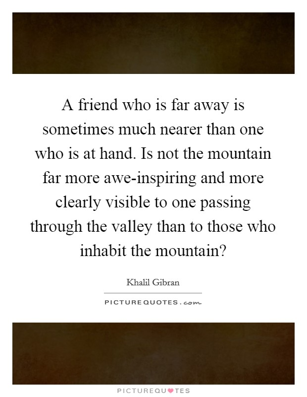 A friend who is far away is sometimes much nearer than one who is at hand. Is not the mountain far more awe-inspiring and more clearly visible to one passing through the valley than to those who inhabit the mountain? Picture Quote #1