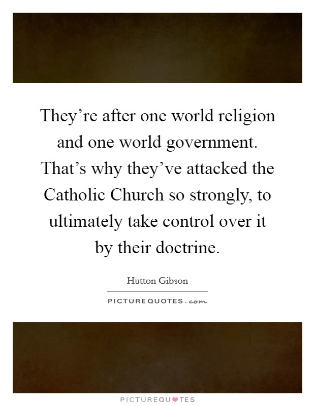 They're after one world religion and one world government. That's why they've attacked the Catholic Church so strongly, to ultimately take control over it by their doctrine Picture Quote #1