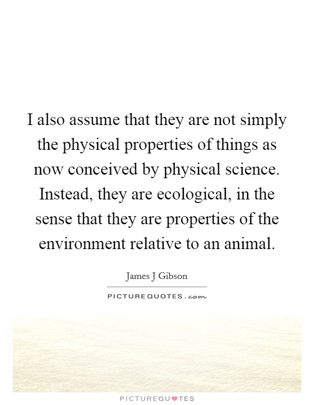 I also assume that they are not simply the physical properties of things as now conceived by physical science. Instead, they are ecological, in the sense that they are properties of the environment relative to an animal Picture Quote #1