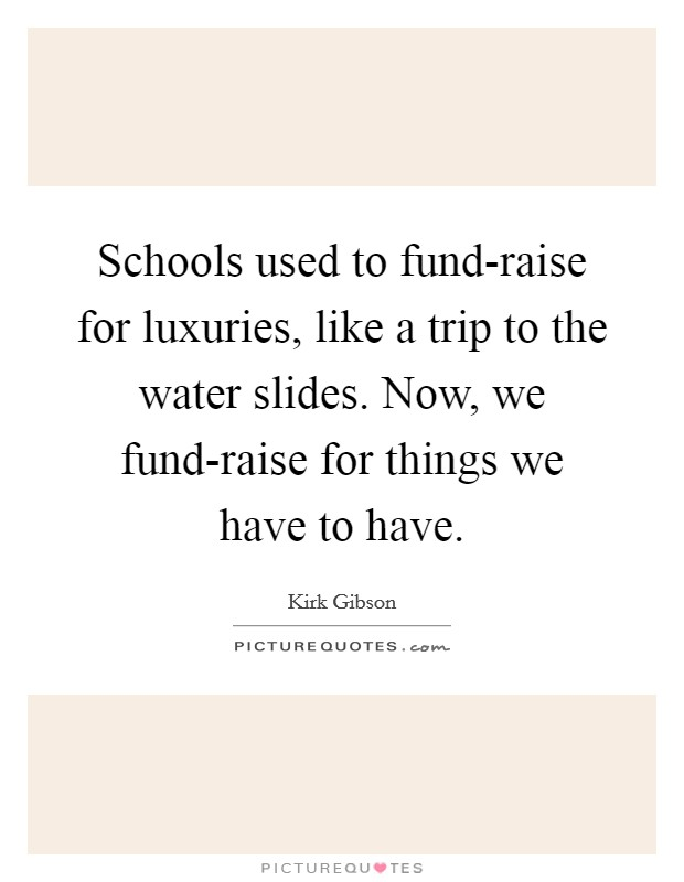 Schools used to fund-raise for luxuries, like a trip to the water slides. Now, we fund-raise for things we have to have Picture Quote #1