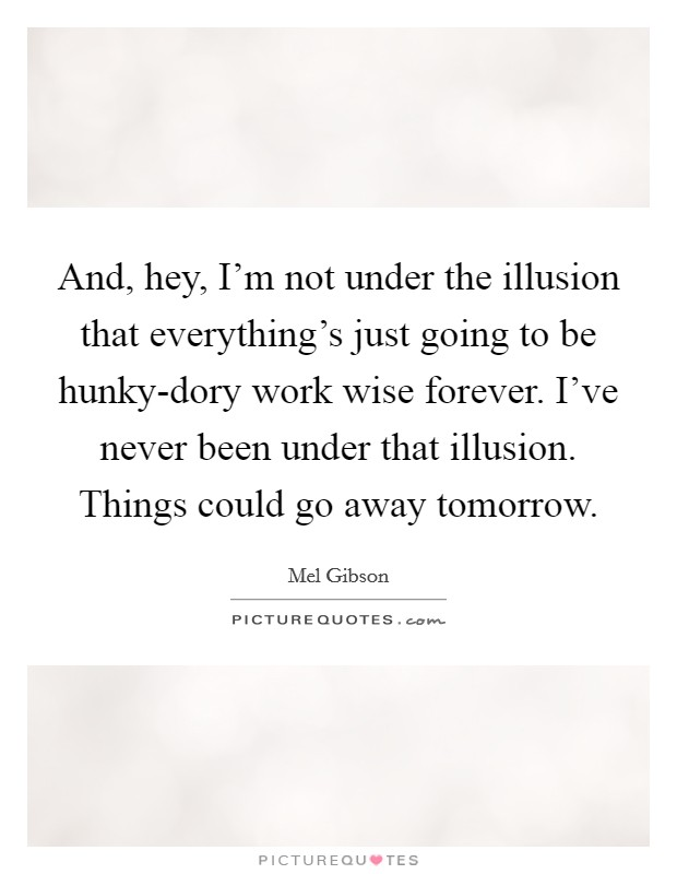 And, hey, I'm not under the illusion that everything's just going to be hunky-dory work wise forever. I've never been under that illusion. Things could go away tomorrow Picture Quote #1