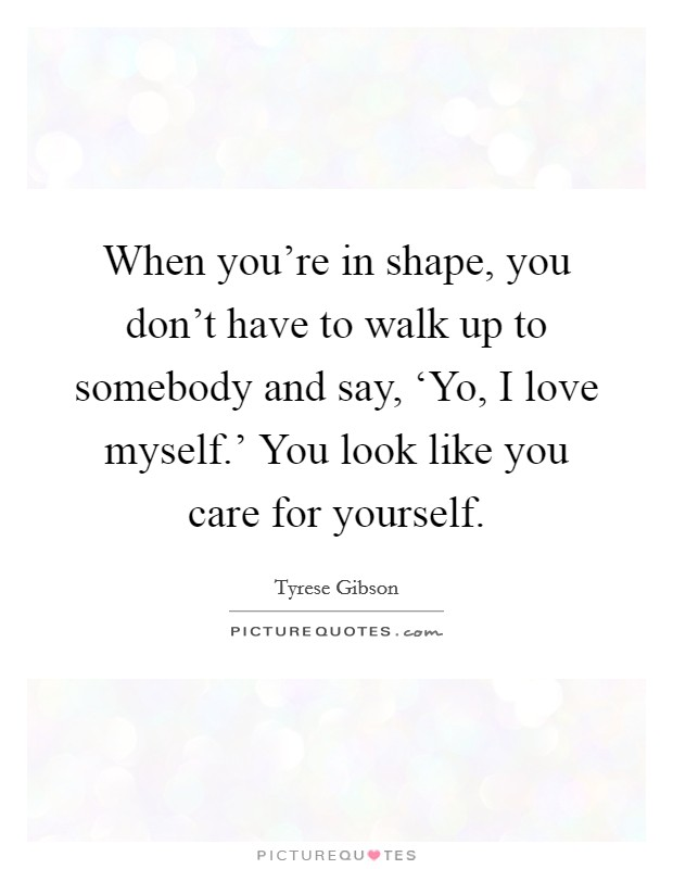When you're in shape, you don't have to walk up to somebody and say, 'Yo, I love myself.' You look like you care for yourself Picture Quote #1