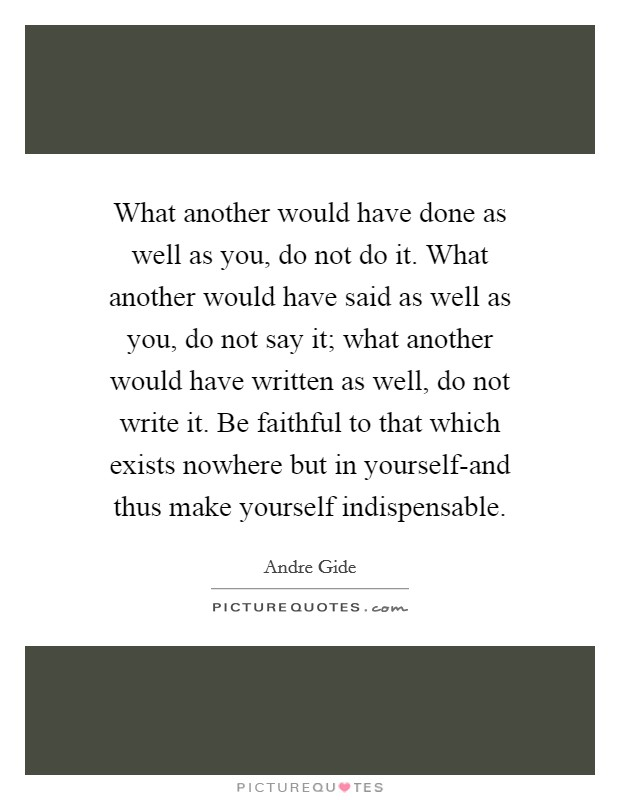 What another would have done as well as you, do not do it. What another would have said as well as you, do not say it; what another would have written as well, do not write it. Be faithful to that which exists nowhere but in yourself-and thus make yourself indispensable Picture Quote #1